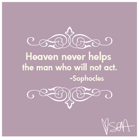 Heaven never helps the man who will not act -Sophocles
