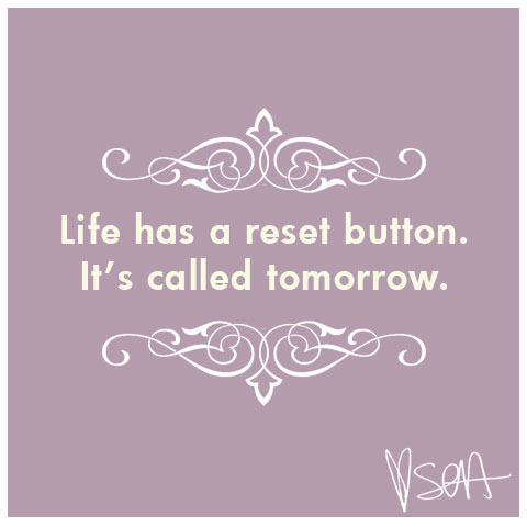 Life has a reset button, it's called tomorrow.