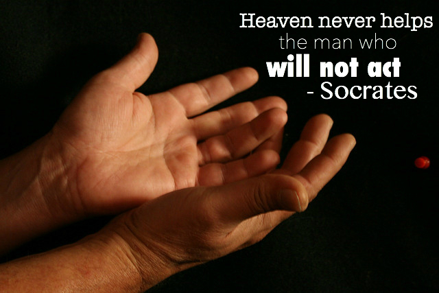"""Heaven will never help the man who will not act."" -Socrates"