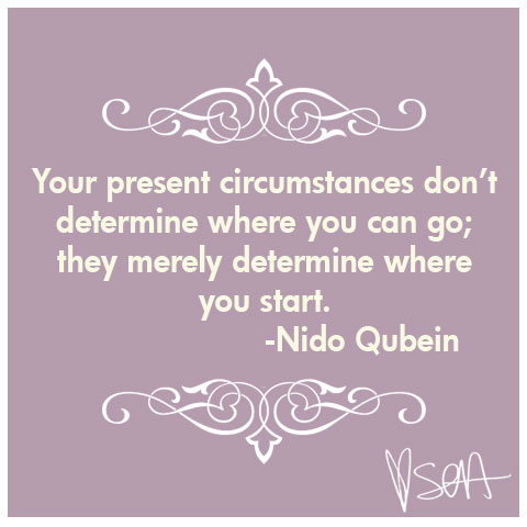Your present circumstances don't determine where you can go; they merely determine where you start. -Nido Qubein