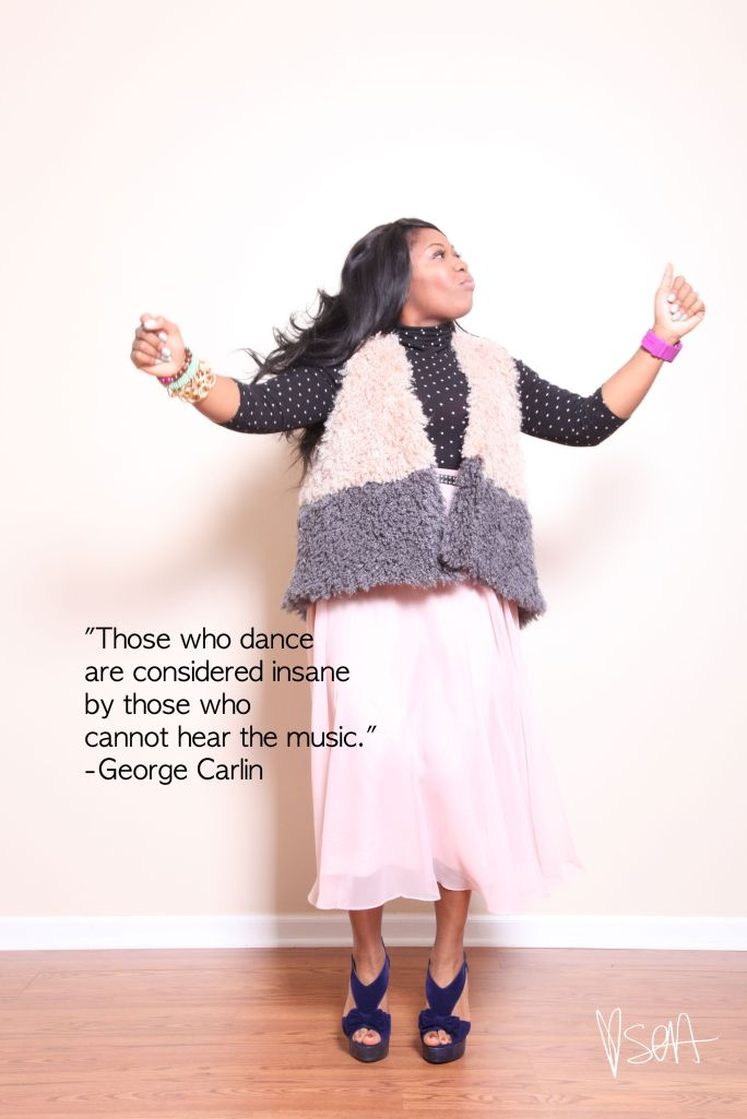 Those who dance are considered insane by those who cannot hear the music. -George Carlin